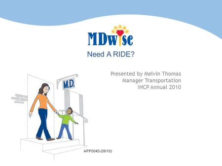 Need A RIDE? Presented by Melvin Thomas Manager Transportation IHCP Annual 2010 APP0045 (09/10)
