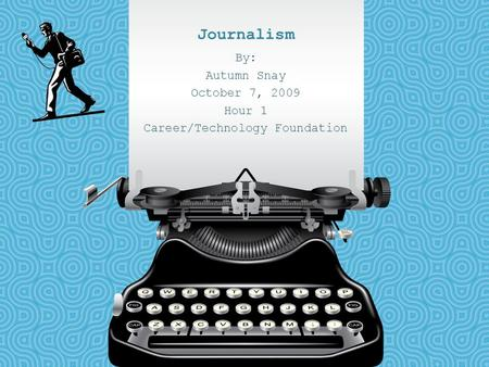 Journalism By: Autumn Snay October 7, 2009 Hour 1 Career/Technology Foundation.