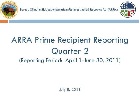 ARRA Prime Recipient Reporting Quarter 2 (Reporting Period: April 1-June 30, 2011) July 8, 2011 Bureau Of Indian Education American Reinvestment & Recovery.