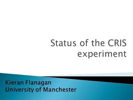 Kieran Flanagan University of Manchester.  Introduction to collinear resonant ionization spectroscopy (CRIS)  Progress since 2008  Recent Results: