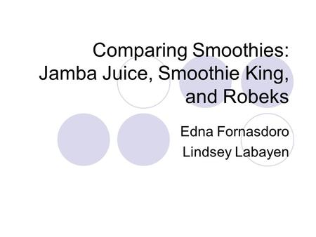 Comparing Smoothies: Jamba Juice, Smoothie King, and Robeks Edna Fornasdoro Lindsey Labayen.