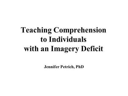 Teaching Comprehension to Individuals with an Imagery Deficit Jennifer Petrich, PhD.