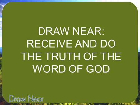 DRAW NEAR: RECEIVE AND DO THE TRUTH OF THE WORD OF GOD.