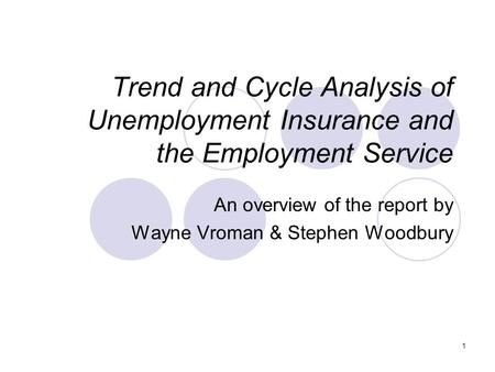 1 Trend and Cycle Analysis of Unemployment Insurance and the Employment Service An overview of the report by Wayne Vroman & Stephen Woodbury.