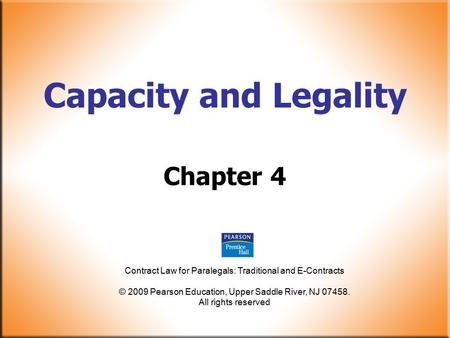 Contract Law for Paralegals: Traditional and E-Contracts © 2009 Pearson Education, Upper Saddle River, NJ 07458. All rights reserved Capacity and Legality.