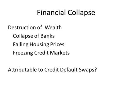 Financial Collapse Destruction of Wealth Collapse of Banks Falling Housing Prices Freezing Credit Markets Attributable to Credit Default Swaps?