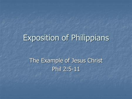 Exposition of Philippians The Example of Jesus Christ Phil 2:5-11.