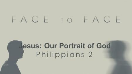 Jesus: Our Portrait of God Philippians 2. Ephesians 5:1 Therefore be imitators of God, as beloved children....