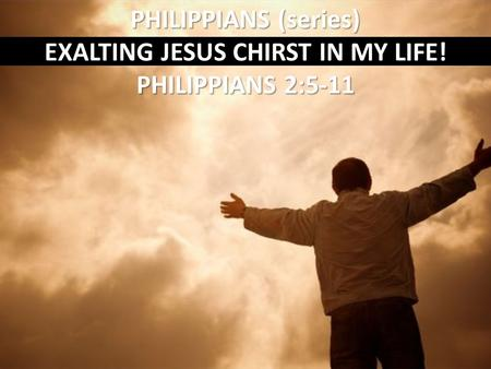 PHILIPPIANS (series) EXALTING JESUS CHIRST IN MY LIFE