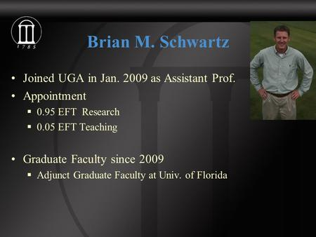 Brian M. Schwartz Joined UGA in Jan. 2009 as Assistant Prof. Appointment  0.95 EFT Research  0.05 EFT Teaching Graduate Faculty since 2009  Adjunct.