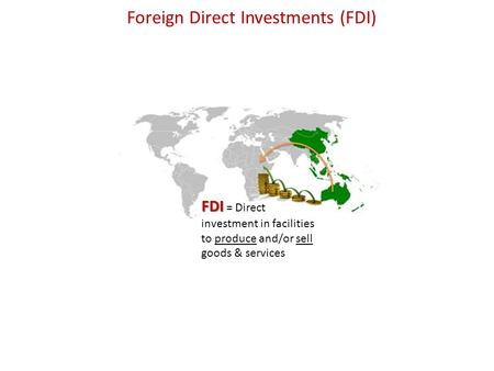 Foreign Direct Investments (FDI) FDI FDI = Direct investment in facilities to produce and/or sell goods & services.