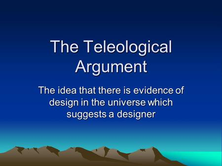 The Teleological Argument The idea that there is evidence of design in the universe which suggests a designer.