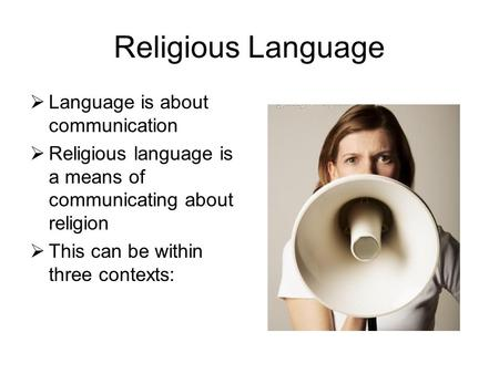 Religious Language  Language is about communication  Religious language is a means of communicating about religion  This can be within three contexts: