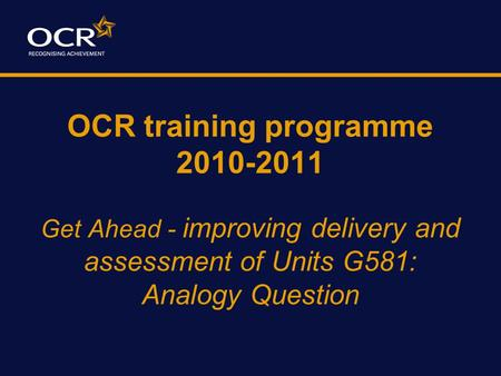 OCR training programme 2010-2011 Get Ahead - improving delivery and assessment of Units G581: Analogy Question.
