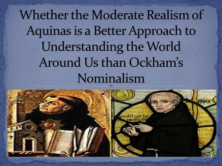 Whether the Moderate Realism of Aquinas is a Better Approach to Understanding the World Around Us than Ockham's Nominalism.