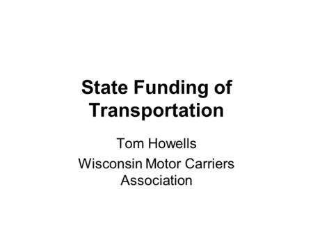 State Funding of Transportation Tom Howells Wisconsin Motor Carriers Association.