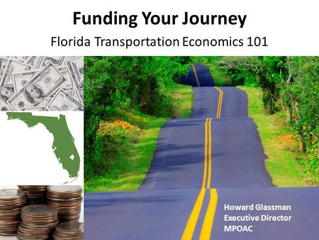 Funding Your Journey Florida Transportation Economics 101 Howard Glassman Executive Director MPOAC.