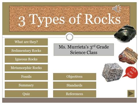 3 Types of Rocks Sedimentary Rocks Igneous Rocks Metamorphic Rocks Fossils Summary Quiz What are they? Objectives Standards References Ms. Murrieta's.