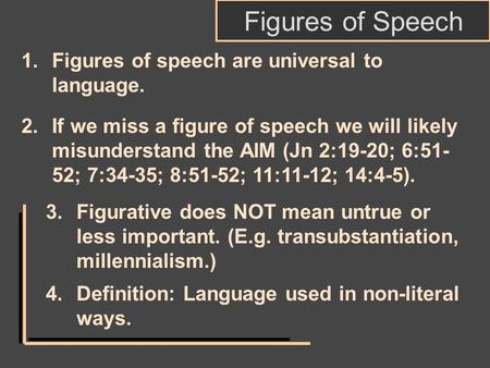 Figures of Speech 2.If we miss a figure of speech we will likely misunderstand the AIM (Jn 2:19-20; 6:51- 52; 7:34-35; 8:51-52; 11:11-12; 14:4-5). 3.Figurative.