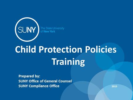 Child Protection Policies Training Prepared by: SUNY Office of General Counsel SUNY Compliance Office 2015.