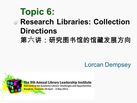 Topic 6: Research Libraries: Collection Directions 第 六 讲:研究图书馆的馆藏发展方向 Lorcan Dempsey.