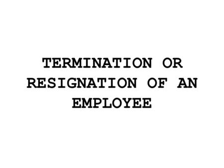 TERMINATION OR RESIGNATION OF AN EMPLOYEE. When you terminate an employee, is good idea to inform him or her in writing, citing the specific reasons for.