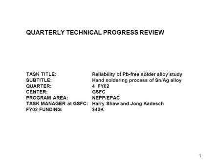 1 QUARTERLY TECHNICAL PROGRESS REVIEW TASK TITLE:Reliability of Pb-free solder alloy study SUBTITLE:Hand soldering process of Sn/Ag alloy QUARTER:4 FY02.