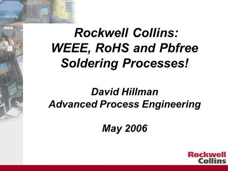 Rockwell Collins: WEEE, RoHS and Pbfree Soldering Processes! David Hillman Advanced Process Engineering May 2006.