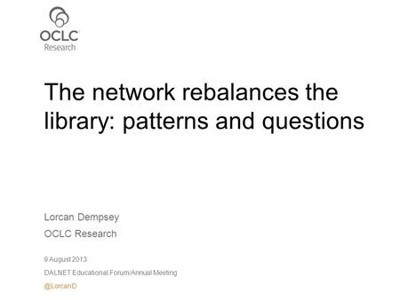 Lorcan Dempsey OCLC Research 9 August 2013 DALNET Educational Forum/Annual The network rebalances the library: patterns and questions.