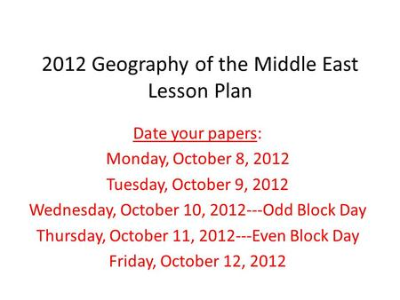 2012 Geography of the Middle East Lesson Plan Date your papers: Monday, October 8, 2012 Tuesday, October 9, 2012 Wednesday, October 10, 2012---Odd Block.