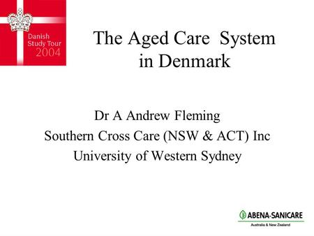 The Aged Care System in Denmark Dr A Andrew Fleming Southern Cross Care (NSW & ACT) Inc University of Western Sydney.