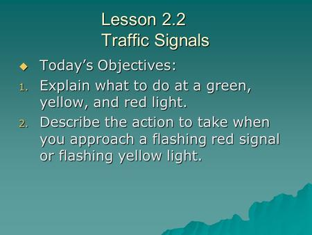 Lesson 2.2 Traffic Signals  Today's Objectives: 1. Explain what to do at a green, yellow, and red light. 2. Describe the action to take when you approach.