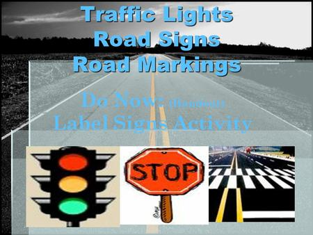 Traffic Lights Road Signs Road Markings Do Now: (Handout) Label Signs Activity.