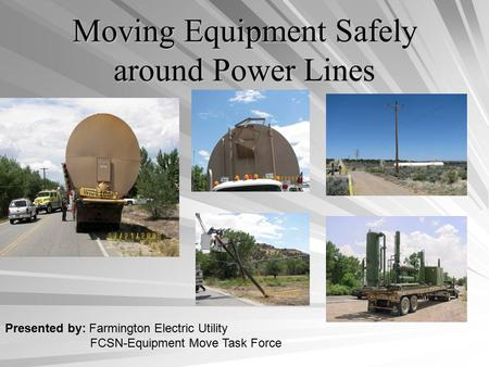 Moving Equipment Safely around Power Lines Presented by: Farmington Electric Utility FCSN-Equipment Move Task Force.