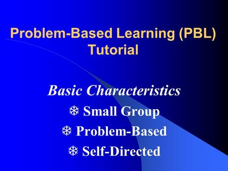 Problem-Based Learning (PBL) Tutorial Basic Characteristics T Small Group T Problem-Based T Self-Directed.