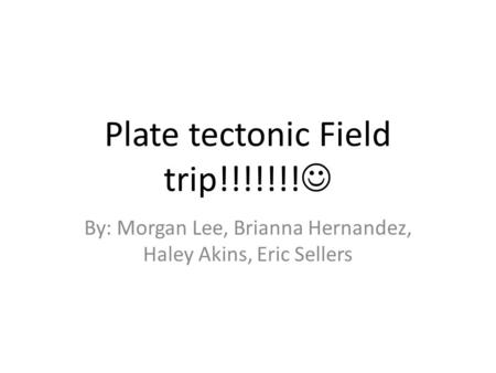 Plate tectonic Field trip!!!!!!! By: Morgan Lee, Brianna Hernandez, Haley Akins, Eric Sellers.