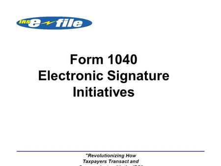 Revolutionizing How Taxpayers Transact and Communicate with the IRS Form 1040 Electronic Signature Initiatives.