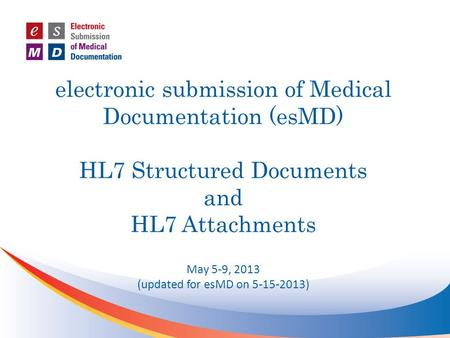 (updated for esMD on 5-15-2013) electronic submission of Medical Documentation (esMD) HL7 Structured Documents and HL7 Attachments May 5-9, 2013 (updated.