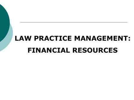 LAW PRACTICE MANAGEMENT: FINANCIAL RESOURCES. Overview 2 parts of Financial Management: Financial Planning (budgeting) projecting income, expenses and.
