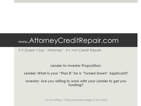 "Www.AttorneyCreditRepair.com If It Doesn't Say ""Attorney"", It's Not Credit Repair. Lender to Investor Proposition: Lender: What is your ""Plan B"" for a."