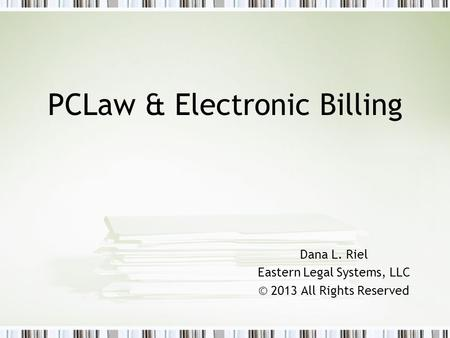 PCLaw & Electronic Billing Dana L. Riel Eastern Legal Systems, LLC © 2013 All Rights Reserved.
