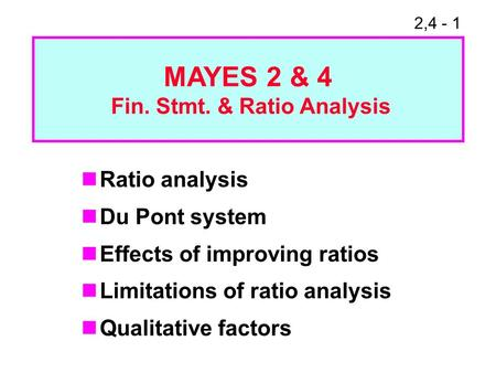 2,4 - 1 Ratio analysis Du Pont system Effects of improving ratios Limitations of ratio analysis Qualitative factors MAYES 2 & 4 Fin. Stmt. & Ratio Analysis.
