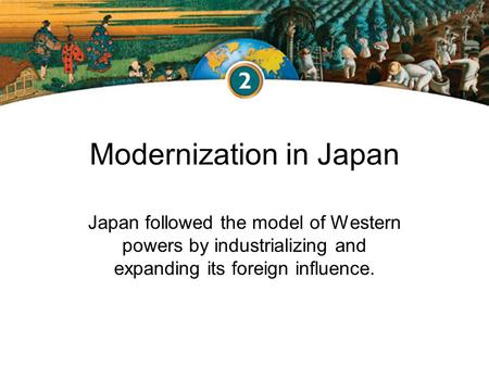 Modernization in Japan Japan followed the model of Western powers by industrializing and expanding its foreign influence.
