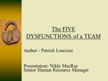 The FIVE DYSFUNCTIONS of a TEAM Author - Patrick Lencioni Presentation: Nikki MacRae Senior Human Resource Manager.