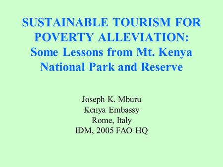 SUSTAINABLE TOURISM FOR POVERTY ALLEVIATION: Some Lessons from Mt. Kenya National Park and Reserve Joseph K. Mburu Kenya Embassy Rome, Italy IDM, 2005.