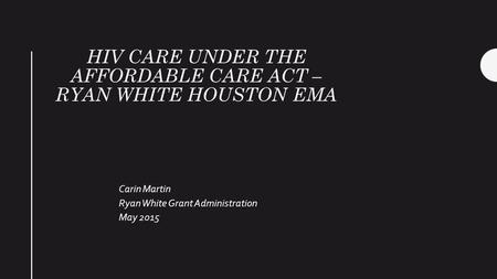 HIV CARE UNDER THE AFFORDABLE CARE ACT – RYAN WHITE HOUSTON EMA Carin Martin Ryan White Grant Administration May 2015.