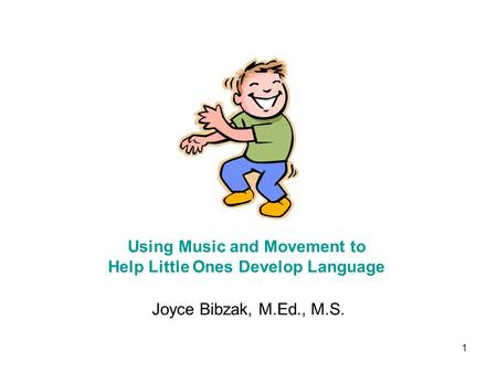 1 Joyce Bibzak, M.Ed., M.S. Using Music and Movement to Help Little Ones Develop Language.