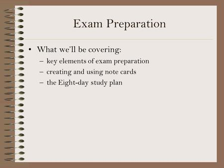 Exam Preparation What we'll be covering: –key elements of exam preparation –creating and using note cards –the Eight-day study plan.
