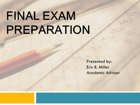 FINAL EXAM PREPARATION Presented by: Eric B. Miller Academic Advisor.