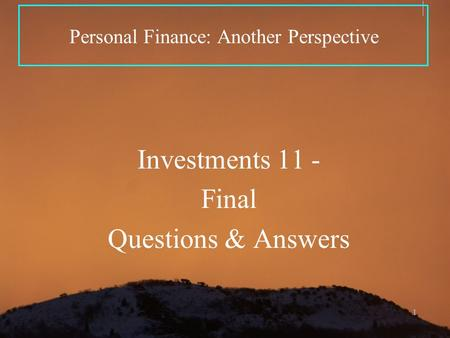 1 Personal Finance: Another Perspective Investments 11 - Final Questions & Answers.